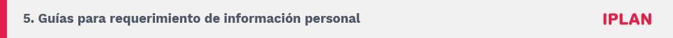 5. Guías para requerimiento de información personal. IPLAN.