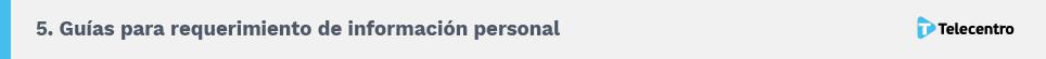 5. Guías para requerimiento de información personal. Telecentro.